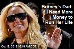 Britney's Dad: I Need More Money to Run Her Life