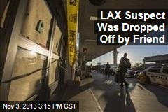 LAX Suspect Was Dropped Off by Friend