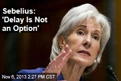 Sebelius: 'Delay Is Not an Option'