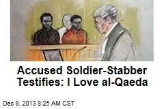 Accused Soldier-Stabber Testifies: I Love al-Qaeda