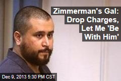 Zimmerman's Gal: Drop Charges, Let Me 'Be With Him'