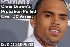 Chris Brown's Probation Pulled Over DC Arrest