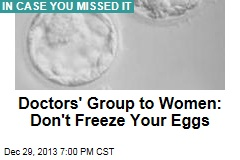 Doctors' Group to Women: Don't Freeze Your Eggs