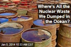 Where's All the Nuclear Waste We Dumped in the Ocean?