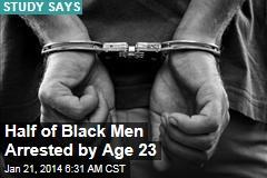Half of Black Men Arrested by Age 23