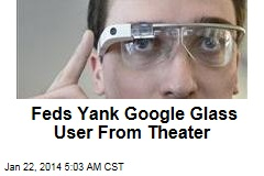 Feds Yank Google Glass User From Theater