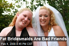 Fat Bridesmaids Are Bad Friends