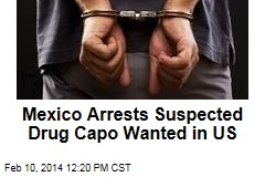 Mexico Arrests Suspected Drug Capo Wanted in US
