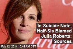 In Suicide Note, Half-Sis Blamed Julia Roberts: Sources