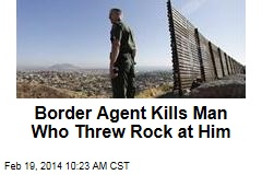 Border Agent Kills Man Who Threw Rock at Him
