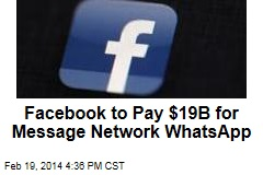 Facebook to Pay $19B for Message Network WhatsApp