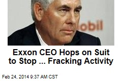 Exxon CEO Hops on Suit to Stop ... Fracking Activity