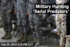 Military Hunting 'Serial Predators'