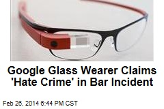 Google Glass Wearer Claims 'Hate Crime' in Bar Incident