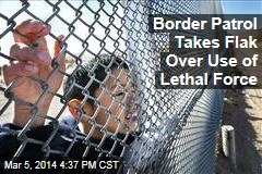 Border Patrol Takes Flak Over Use of Lethal Force