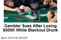 Gambler Sues After Losing $500K While Blackout Drunk