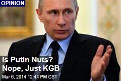 Is Putin Nuts? Nope, Just KGB