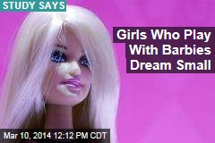 Girls Who Play With Barbies Dream Small