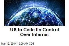 US to Cede Its Control Over Internet