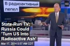 State-Run TV: Russia Could 'Turn US Into Radioactive Ash'