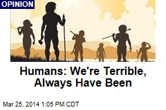 Humans: We're Terrible, Always Have Been