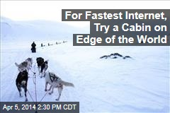 For Fastest Internet, Try a Cabin on Edge of the World