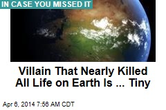 Villain That Nearly Killed All Life on Earth Is ... Tiny