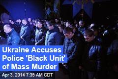 Ukraine Accuses Police 'Black Unit' of Mass Murder
