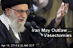 Iran May Outlaw ... Vasectomies