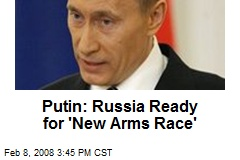 Putin: Russia Ready for 'New Arms Race'