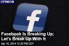 Facebook Is Breaking Up; Let's Break Up With It
