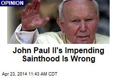 John Paul II's Impending Sainthood Is Wrong