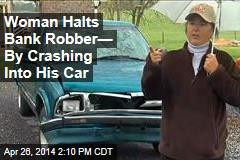 Woman Halts Bank Robber— By Crashing Into His Car