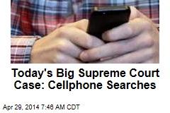 Today's Big Supreme Court Case: Cellphone Searches