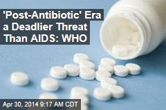 'Post-Antibiotic' Era a Deadlier Threat Than AIDS: WHO