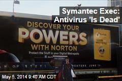 Symantec Exec: 'Antivirus Is Dead'