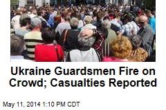 Ukraine Guardsmen Fire on Crowd; Casualties Reported