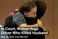 In Court, Widow Hugs Driver Who Killed Husband