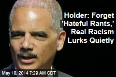 Holder: Forget 'Hateful Rants,' Real Racism Lurks Quietly