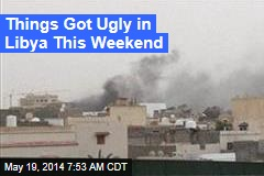 Things Got Ugly in Libya This Weekend
