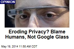 Eroding Privacy? Blame Humans, Not Google Glass