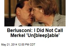 Berlusconi: I Did Not Call Merkel 'Un[bleep]able'