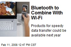 Bluetooth to Combine With Wi-Fi
