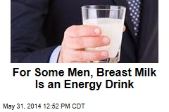 For Some Men, Breast Milk Is an Energy Drink