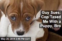 Guy Sues: Cop Tased Me With a Puppy, Bro