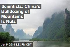 China's Bulldozing of Mountains Is Nuts, Say Scientists