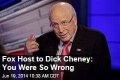 Fox Host to Dick Cheney: You Were So Wrong