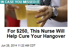 For $250, This Nurse Will Help Cure Your Hangover
