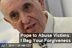 Pope to Abuse Victims: I Beg Your Forgiveness