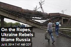On the Ropes, Ukraine Rebels Blame Russia
